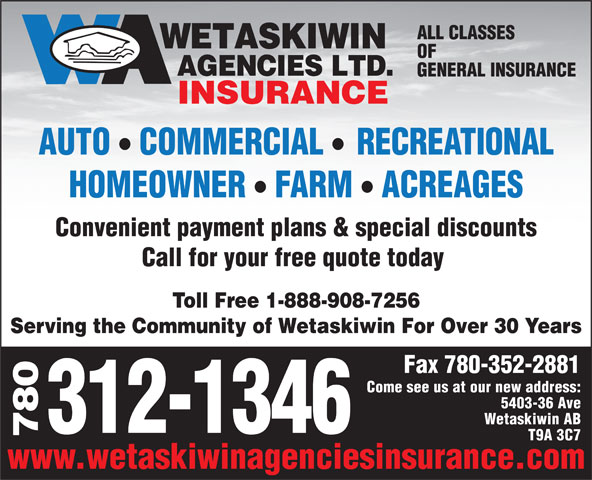 Wetaskiwin Agencies Ltd (780-352-7151) - Annonce illustrée======= - Fax 780-352-2881 Come see us at our new address: 5403-36 Ave Wetaskiwin AB 312-1346 780 T9A 3C7 www.wetaskiwinagenciesinsurance.com OF GENERAL INSURANCE INSURANCE ll AUTO COMMERCIAL RECREATIONAL ll HOMEOWNER FARM ACREAGES Convenient payment plans & special discounts Call for your free quote today ALL CLASSES Toll Free 1-888-908-7256 Serving the Community of Wetaskiwin For Over 30 Years