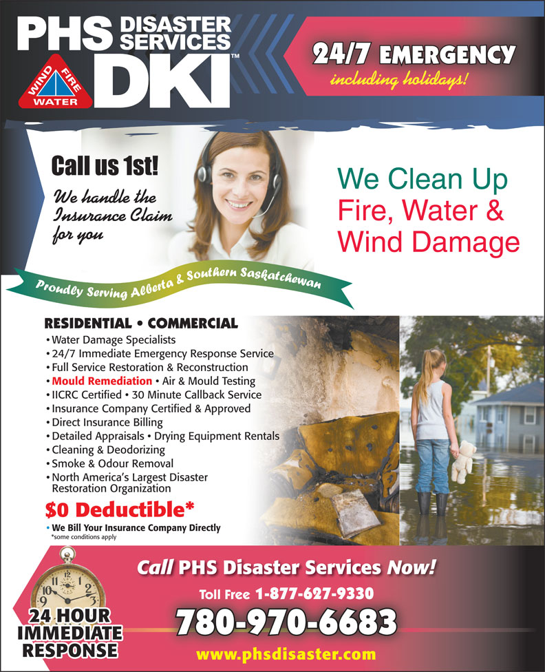 PHS Disaster Services (780-462-1083) - Display Ad - 24/7 EMERGENCY including holidays! We Clean Up We handle the Fire, Water & Insurance Claim for you Wind Damage RESIDENTIAL   COMMERCIAL Water Damage Specialists 24/7 Immediate Emergency Response Service Full Service Restoration & Reconstruction Mould Remediation Restoration Organization $0 Deductible* We Bill Your Insurance Company Directly *some conditions apply Call PHS Disaster Services Now! Toll Free 1-877-627-9330 Toll Free 1-877-627-9330 780-970-6683 www.phsdisaster.com Air & Mould Testing IICRC Certified   30 Minute Callback Service Insurance Company Certified & Approved Direct Insurance Billing Detailed Appraisals   Drying Equipment Rentals Cleaning & Deodorizing Smoke & Odour Removal North America s Largest Disaster