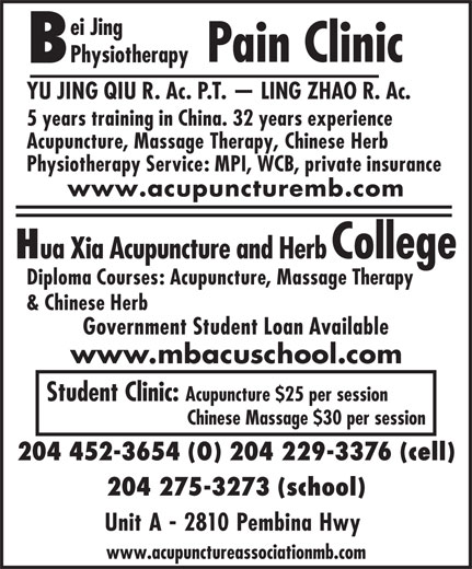 Bei Jing Physiotherapy Pain Clinic (204-452-3654) - Display Ad - Pain Clinic ei Jing YU JING QIU R. Ac. P.T.   LING ZHAO R. Ac. 5 years training in China. 32 years experience Acupuncture, Massage Therapy, Chinese Herb Physiotherapy Service: MPI, WCB, private insurance www.acupuncturemb.com ua Xia Acupuncture and Herb College Diploma Courses: Acupuncture, Massage Therapy & Chinese Herb Government Student Loan Available www.mbacuschool.com Student Clinic: Acupuncture $25 per session Chinese Massage $30 per session 204 452-3654 (O) 204 229-3376 (cell) 204 275-3273 (school) Unit A - 2810 Pembina Hwy www.acupunctureassociationmb.com Physiotherapy