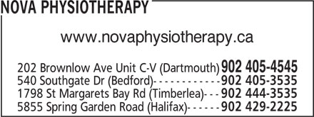 Nova Physiotherapy (902-405-4545) - Annonce illustrée======= - NOVA PHYSIOTHERAPY www.novaphysiotherapy.ca 202 Brownlow Ave Unit C-V (Dartmouth) 902 405-4545 540 Southgate Dr (Bedford)------------ 902 405-3535 1798 St Margarets Bay Rd (Timberlea)--- 902 444-3535 5855 Spring Garden Road (Halifax)------ 902 429-2225 540 Southgate Dr (Bedford)------------ 902 405-3535 1798 St Margarets Bay Rd (Timberlea)--- 902 444-3535 5855 Spring Garden Road (Halifax)------ 902 429-2225 NOVA PHYSIOTHERAPY www.novaphysiotherapy.ca 202 Brownlow Ave Unit C-V (Dartmouth) 902 405-4545