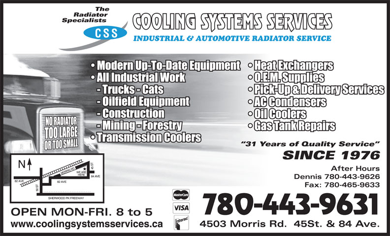 Cooling Systems Services (780-465-9631) - Display Ad - The Radiator Specialists CSS INDUSTRIAL & AUTOMOTIVE RADIATOR SERVICE 31 Years of Quality Service SINCE 1976 After Hours Dennis 780-443-9626 Fax: 780-465-9633 780-443-9631 OPEN MON-FRI. 8 to 5 4503 Morris Rd.  45St. & 84 Ave. www.coolingsystemsservices.ca