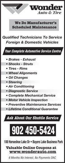 Wonder Auto Centre (902-450-5424) - Display Ad - Qualified Technicians To Service Foreign & Domestic Vehicles Your Complete Automotive Se rvice Centre. Brakes - Exhaust Shocks - Struts Tires - Rims Wheel Alignmentsheel Alignments Oil Changes Steering  Steering Air Conditioning Diagnostic Service  Diagnostic Service Complete Mechanical Service Motor Vehicle Inspectionotor Vehicle Inspection Preventive Maintenance Services Lifetime Conditional Guarantee Ask About Our Shuttle Service 902 450-5424 100 Horseshoe Lake Dr   Bayers Lake Business Park Valuable Online Coupons at www.wonderauto.com 6 Months No Interest, No Payments OAC Auto & Tire We Do Manufacturer s Scheduled Maintenance Auto & Tire We Do Manufacturer s Scheduled Maintenance Qualified Technicians To Service Foreign & Domestic Vehicles Your Complete Automotive Se rvice Centre. Brakes - Exhaust Shocks - Struts Tires - Rims Wheel Alignmentsheel Alignments Oil Changes Steering  Steering Air Conditioning Diagnostic Service  Diagnostic Service Complete Mechanical Service Motor Vehicle Inspectionotor Vehicle Inspection Preventive Maintenance Services Lifetime Conditional Guarantee Ask About Our Shuttle Service 902 450-5424 100 Horseshoe Lake Dr   Bayers Lake Business Park Valuable Online Coupons at www.wonderauto.com 6 Months No Interest, No Payments OAC