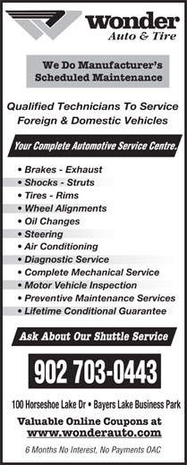 Wonder Auto Centre (902-450-5424) - Display Ad - Brakes - Exhaust Shocks - Struts Tires - Rims Wheel Alignmentsheel Alignments Oil Changes Steering  Steering Air Conditioning Diagnostic Service  Diagnostic Service Complete Mechanical Service Motor Vehicle Inspectionotor Vehicle Inspection Preventive Maintenance Services Lifetime Conditional Guarantee Ask About Our Shuttle Service 902 703-0443 100 Horseshoe Lake Dr   Bayers Lake Business Park Valuable Online Coupons at www.wonderauto.com 6 Months No Interest, No Payments OAC rvice Centre. Auto & Tire We Do Manufacturer s Scheduled Maintenance Qualified Technicians To Service Foreign & Domestic Vehicles Your Complete Automotive Se Brakes - Exhaust Shocks - Struts Tires - Rims Wheel Alignmentsheel Alignments Oil Changes Steering  Steering Air Conditioning Diagnostic Service  Diagnostic Service Complete Mechanical Service Motor Vehicle Inspectionotor Vehicle Inspection Preventive Maintenance Services Lifetime Conditional Guarantee Ask About Our Shuttle Service 902 703-0443 100 Horseshoe Lake Dr   Bayers Lake Business Park Valuable Online Coupons at www.wonderauto.com 6 Months No Interest, No Payments OAC rvice Centre. Auto & Tire We Do Manufacturer s Scheduled Maintenance Qualified Technicians To Service Foreign & Domestic Vehicles Your Complete Automotive Se
