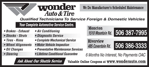 Wonder Auto Centre Ltd (506-386-3333) - Display Ad - 6 Months No Interest, No Payments OAC We Do Manufacturer s Scheduled Maintenance Qualified Technicians To Service Foreign & Domestic Vehicles Your Complete Automotive Se rvice Centre. Moncton Brakes - Exhaust Air Conditioning 1510 Mountain Rd. 506 387-7995 Shocks - Struts Diagnostic Service Tires - Rims Complete Mechanical Service Riverview Wheel Alignments  Motor Vehicle Inspection 405 Coverdale Rd. 506 386-3333 Oil Changes Ask About Our Shuttle Service Preventative Maintenance Services Steering Lifetime Conditional Guarantee Valuable Online Coupons at www.wonderauto.com