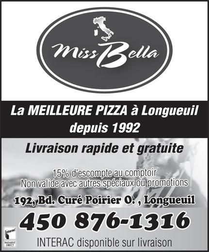 Miss Bella (450-679-3640) - Annonce illustrée======= - La MEILLEURE PIZZA à Longueuil depuis 1992 Livraison rapide et gratuite 15% d'escompte au comptoir Non valide avec autres spéciaux ou promotions 192, Bd. Curé Poirier O. , Longueuil 450 876-1316 INTERAC disponible sur livraison