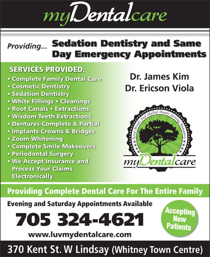 my Dental Care (705-324-4621) - Display Ad - Sedation Dentistry and Same Providing... Sedation Dentistry White Fillings   Cleanings Dr. Ericson Viola Day Emergency Appointments Complete Family Dental Care SERVICES PROVIDED: Dr. James Kim Cosmetic Dentistry Root Canals   Extractions Wisdom Teeth Extractions Dentures-Complete & Partial Implants-Crowns & Bridges Zoom Whitening Complete Smile Makeovers Periodontal Surgery We Accept Insurance and Process Your Claims Electronically Providing Complete Dental Care For The Entire Family Evening and Saturday Appointments Available Accepting New 705 324-4621 Patients www.luvmydentalcare.com 370 Kent St. W Lindsay (Whitney Town Centre)