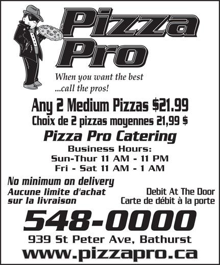 Pizza Pro (506-548-0000) - Annonce illustrée======= - When you want the best ...call the pros! Any 2 Medium Pizzas $21.99 Choix de 2 pizzas moyennes 21,99 $ Pizza Pro Catering Business Hours: Sun-Thur 11 AM - 11 PM Fri - Sat 11 AM - 1 AM No minimum on delivery Debit At The Door Aucune limite d'achat sur la livraison Carte de débit à la porte 939 St Peter Ave, Bathurst www.pizzapro.ca