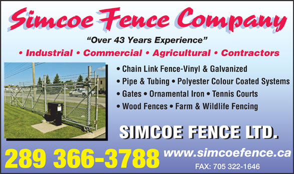 Simcoe Fence Company (705-322-1784) - Display Ad - Over 43 Years Experience Industrial   Commercial   Agricultural   Contractors Chain Link Fence-Vinyl & Galvanized Pipe & Tubing   Polyester Colour Coated Systems Gates   Ornamental Iron   Tennis Courts Wood Fences   Farm & Wildlife Fencing www.simcoefence.ca 289 366-3788 FAX: 705 322-1646