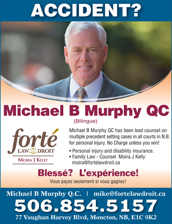 Michael B Murphy Qc (506-854-5157) - Display Ad - ACCIDENT? Michael B Murphy QC (Bilingue) Michael B Murphy QC has been lead counsel on multiple precedent setting cases in all courts in N.B. for personal injury. No Charge unless you win! Personal injury and disability insurance. Family Law - Counsel  Moira J Kelly MOIRA J KELLY Blessé?  L expérience! Vous payez seulement si vous gagnez! Michael B Murphy Q.C. 77 Vaughan Harvey Blvd, Moncton, NB, E1C 0K2 506.854.5157