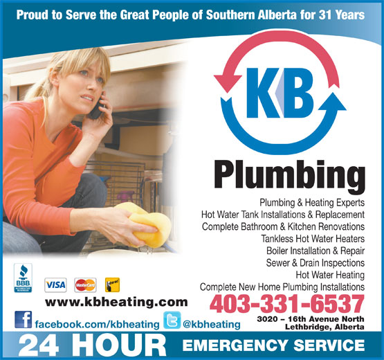 K B Heating & Air Conditioning Ltd (403-328-0337) - Display Ad - Proud to Serve the Great People of Southern Alberta for 31 Years Plumbing Plumbing & Heating Experts Hot Water Tank Installations & Replacement Complete Bathroom & Kitchen Renovations Tankless Hot Water Heaters Boiler Installation & Repair Sewer & Drain Inspections Hot Water Heating Complete New Home Plumbing Installations www.kbheating.com 403-331-6537 3020 - 16th Avenue North facebook.com/kbheating Lethbridge, Alberta EMERGENCY SERVICE 24 HOUR