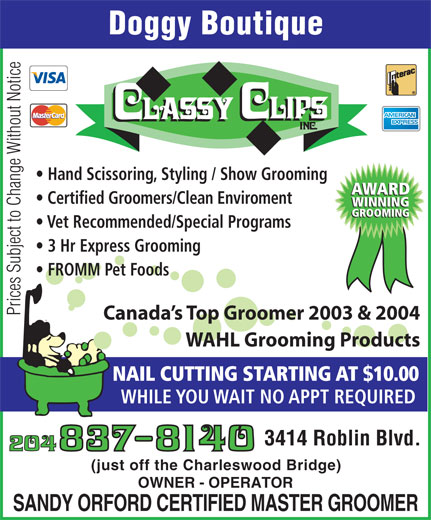 Classy Clips Inc (204-837-8140) - Annonce illustrée======= - Hand Scissoring, Styling / Show Grooming AWARD Certified Groomers/Clean Enviroment WINNING GROOMING Vet Recommended/Special Programs 3 Hr Express Grooming FROMM Pet Foods Prices Subject to Change Without Notice Canada s Top Groomer 2003 & 2004 WAHL Grooming Products NAIL CUTTING STARTING AT $10.00 WHILE YOU WAIT NO APPT REQUIRED 3414 Roblin Blvd. (just off the Charleswood Bridge) OWNER - OPERATOR SANDY ORFORD CERTIFIED MASTER GROOMER Doggy Boutique Hand Scissoring, Styling / Show Grooming AWARD Certified Groomers/Clean Enviroment WINNING GROOMING Vet Recommended/Special Programs 3 Hr Express Grooming FROMM Pet Foods Prices Subject to Change Without Notice Canada s Top Groomer 2003 & 2004 WAHL Grooming Products NAIL CUTTING STARTING AT $10.00 WHILE YOU WAIT NO APPT REQUIRED 3414 Roblin Blvd. (just off the Charleswood Bridge) OWNER - OPERATOR SANDY ORFORD CERTIFIED MASTER GROOMER Doggy Boutique