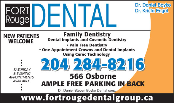 Fort Rouge Dental Group (204-284-8216) - Display Ad - APPOINTMENTS & EVENING 566 Osborne AVAILABLE AMPLE FREE PARKING IN BACK Dr. Daniel Steven Boyko Dental corp. www.fortrougedentalgroup.ca Using Cerec Technology 204 284-8216 SATURDAY Dr. Daniel Boyko Dr. Krista Engel Family Dentistry NEW PATIENTS Dental Implants and Cosmetic Dentistry WELCOME Pain Free Dentistry One Appointment Crowns and Dental Implants