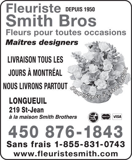 Fleuristes Smith Brothers (450-674-6243) - Annonce illustrée======= - DEPUIS 1950 Smith Bros Fleurs pour toutes occasions Maîtres designers LIVRAISON TOUS LES JOURS À MONTRÉAL NOUS LIVRONS PARTOUT LONGUEUIL 219 St-Jean 450 876-1843 Sans frais 1-855-831-0743 www.fleuristesmith.com Fleuriste