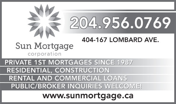 Sun Mortgage Corporation (204-956-0769) - Annonce illustrée======= - 204.956.0769 404-167 LOMBARD AVE. PRIVATE 1ST MORTGAGES SINCE 1987 RESIDENTIAL, CONSTRUCTION RENTAL AND COMMERCIAL LOANS PUBLIC/BROKER INQUIRIES WELCOME! www.sunmortgage.ca