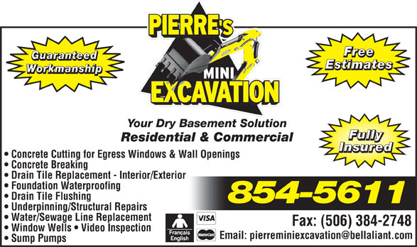 Pierre's Mini Excavation (506-854-5611) - Display Ad - Sump Pumps PIERRE Free Guaranteed Estimates Workmanship Your Dry Basement Solution Fully Residential & Commercial Insured Concrete Cutting for Egress Windows & Wall Openings Concrete Breaking Drain Tile Replacement - Interior/Exterior Foundation Waterproofing Drain Tile Flushing 854-5611 Underpinning/Structural Repairs Water/Sewage Line Replacement Fax: (506) 384-2748 Window Wells   Video Inspection