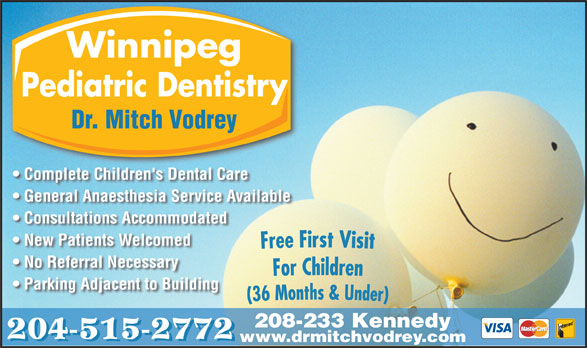 Dr M B Vodrey (204-956-2060) - Display Ad - Winnipeg Pediatric Dentistry Dr. Mitch Vodrey Complete Children's Dental Care General Anaesthesia Service Available Consultations Accommodated New Patients Welcomed No Referral Necessary Parking Adjacent to Building 208-233 Kennedy 204-515-2772 www.drmitchvodrey.com Pediatric Dentistry Dr. Mitch Vodrey Complete Children's Dental Care General Anaesthesia Service Available Consultations Accommodated New Patients Welcomed No Referral Necessary Parking Adjacent to Building Winnipeg 208-233 Kennedy 204-515-2772 www.drmitchvodrey.com