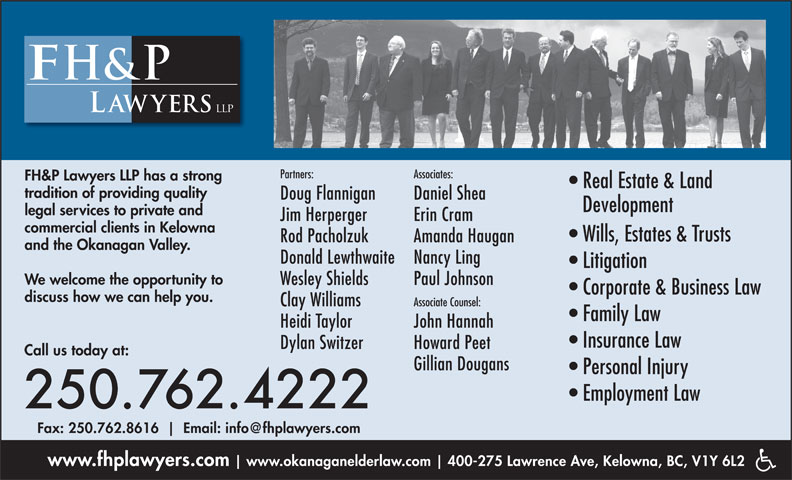 FH&P Lawyers LLP (250-762-4222) - Display Ad - Jim Herperger Erin Cram commercial clients in Kelowna Wills, Estates & Trusts Rod Pacholzuk Amanda Haugan and the Okanagan Valley. Donald Lewthwaite Nancy Ling Litigation We welcome the opportunity to Wesley Shields Paul Johnson Corporate & Business Law discuss how we can help you. Clay Williams Associate Counsel: Family Law Heidi Taylor John Hannah Insurance Law Dylan Switzer Howard Peet Call us today at: Gillian Dougans Personal Injury Employment Law 250.762.4222 Fax: 250.762.8616 www.fhplawyers.com www.okanaganelderlaw.com 400-275 Lawrence Ave, Kelowna, BC, V1Y 6L2 Associates: FH&P Lawyers LLP has a strong Real Estate & Land tradition of providing quality Doug Flannigan Daniel Shea Development legal services to private and Partners: