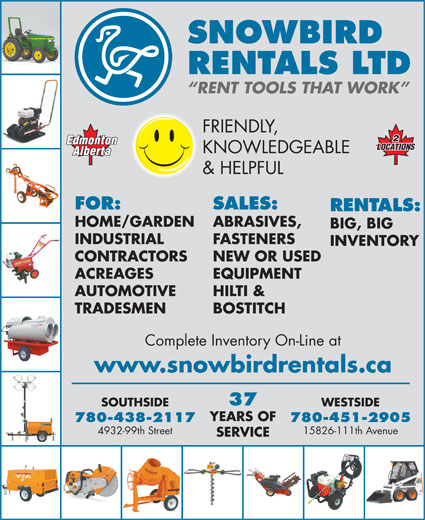 Snowbird Rentals Ltd (780-438-2117) - Display Ad - SNOWBIRD RENTALS LTD RENT TOOLS THAT WORK FRIENDLY, KNOWLEDGEABLE & HELPFUL FOR: SALES: RENTALS: HOME/GARDEN ABRASIVES, BIG, BIG INDUSTRIAL FASTENERS INVENTORY CONTRACTORS NEW OR USED ACREAGES EQUIPMENT HILTI & TRADESMEN BOSTITCH Complete Inventory On-Line at www.snowbirdrentals.ca 37 WESTSIDESOUTHSIDE YEARS OF 780-451-2905780-438-2117 15826-111th Avenue4932-99th Street SERVICE AUTOMOTIVE