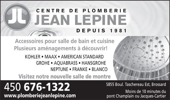 Plomberie Jean Lépine Inc (450-676-1322) - Display Ad - Plusieurs aménagements à découvrir! KOHLER   MAAX   AMERICAN STANDARD GROHE   AQUABRASS   HANSGROHE NEPTUNE   FRANKE   BLANCO Visitez notre nouvelle salle de montre CENTRE DE PLOMBERIE 5855 Boul. Taschereau Est, Brossard JEAN LEPINE DEPUIS 1981 Accessoires pour salle de bain et cuisine 450 676-1322 Moins de 10 minutes du www.plomberiejeanlepine.com pont Champlain ou Jacques-Cartier