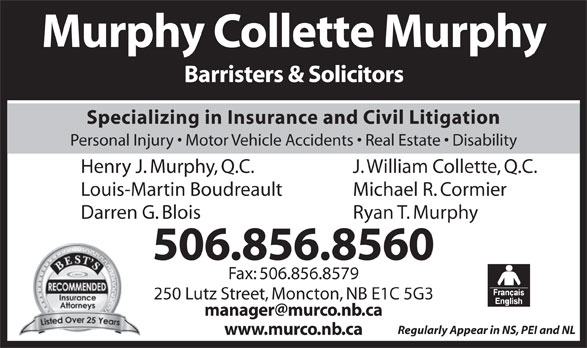 Murphy Collette Murphy (506-856-8560) - Annonce illustrée======= - Murphy Collette Murphy Barristers & Solicitors Specializing in Insurance and Civil Litigation Personal Injury   Motor Vehicle Accidents   Real Estate   Disability J. William Collette, Q.C.Henry J. Murphy, Q.C. Michael R. CormierLouis-Martin Boudreault Fax: 506.856.8579 250 Lutz Street, Moncton, NB E1C 5G3 Regularly Appear in NS, PEI and NL www.murco.nb.ca Ryan T. MurphyDarren G. Blois 506.856.8560