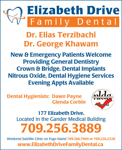 Elizabeth Drive Family Dental (709-256-3889) - Display Ad - Crown & Bridge, Dental Implants Nitrous Oxide, Dental Hygiene Services Evening Appts Available Dental Hygienists:  Dawn Payne Glenda Corbin 177 Elizabeth Drive. Located in the Gander Medical Building 709.256.3889 Weekend Satellite Clinic on Fogo Island 709.266.7944 or 709.226.2220 www.ElizabethDriveFamilyDental.ca Elizabeth Drive Family Dent al Dr. Elias Terzibachi Dr. George Khawam New & Emergency Patients Welcome Providing General Dentistry