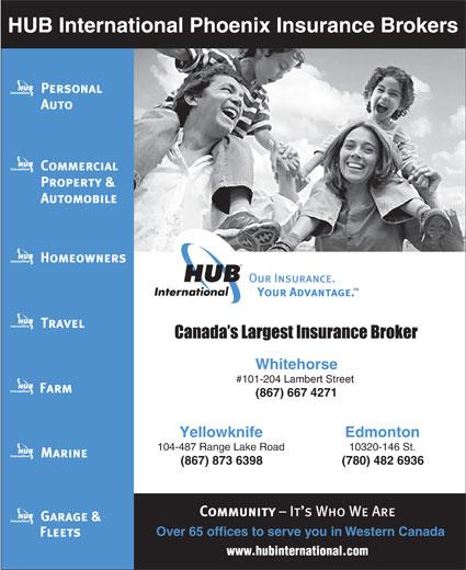 HUB International Phoenix Insurance Brokers (867-667-4271) - Annonce illustrée======= - HUB International Phoenix Insurance Brokers Whitehorse #101-204 Lambert Street (867) 6674271 EdmontonYellowknife 10320-146 St.104-487 Range Lake Road (780) 482 6936(867) 873 6398 Over65 offices to serve you in Western Canada