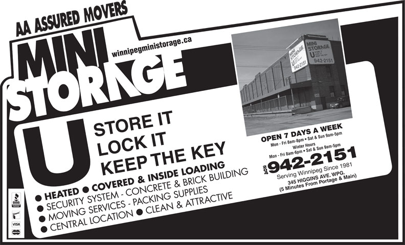Mini Storage (204-942-2151) - Display Ad - winnipegministorage.ca OPEN 7 DAYS A WEEK Mon - Fri 8am-8pm   Sat & Sun 9am-5pmWinter Hours LOCK IT Mon - Fri 8am-6pm   Sat & Sun 9am-5pm KEEP THE KEY 204 942-2151 345 HIGGINS A agVE.WPG. Serving Winnipeg Since 1981 om rtPo e & Main) (5 Minutes Fr COVERED & INSIDE LOADING HEATED SECURITY SYSTEM - CONCRETE & BRICK BUILDING CLEAN & ATTRACTIVE ll MOVING SERVICES - PACKING SUPPLIES CENTRAL LOCATION STORE IT winnipegministorage.ca STORE IT OPEN 7 DAYS A WEEK Mon - Fri 8am-8pm   Sat & Sun 9am-5pmWinter Hours LOCK IT Mon - Fri 8am-6pm   Sat & Sun 9am-5pm KEEP THE KEY 204 942-2151 345 HIGGINS A agVE.WPG. Serving Winnipeg Since 1981 om rtPo e & Main) (5 Minutes Fr COVERED & INSIDE LOADING HEATED SECURITY SYSTEM - CONCRETE & BRICK BUILDING CLEAN & ATTRACTIVE ll MOVING SERVICES - PACKING SUPPLIES CENTRAL LOCATION