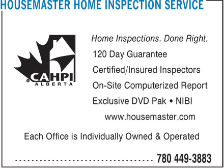 Housemaster Home Inspection Service (780-449-3883) - Display Ad - Certified/Insured Inspectors 120 Day Guarantee On-Site Computerized Report Exclusive DVD Pak • NIBI www.housemaster.com Each Office is Individually Owned & Operated Home Inspections. Done Right.
