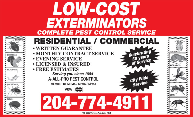 Low-Cost Exterminators (204-774-4911) - Display Ad - COMPLETE PEST CONTROL SERVICE BED BUG RESIDENTIAL / COMMERCIAL WRITTEN GUARANTEE SOW BUG MONTHLY CONTRACT SERVICE City Wide MEMBER OF MPMA / CPMA / NPMA Service 204-774-4911 162-2025 Corydon Ave, Suite #252 Celebrating30 years EVENING SERVICE of Service LICENSED & INSURED FREE ESTIMATES Serving you since 1984 A-ALL-PRO PEST CONTROL