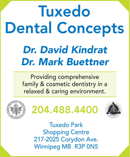 Tuxedo Dental Concepts (204-488-4400) - Display Ad - Tuxedo Dental Concepts Dr. David Kindrat Dr. Mark Buettner Providing comprehensive family & cosmetic dentistry in a relaxed & caring environment. 204.488.4400 Tuxedo Park Shopping Centre 217-2025 Corydon Ave. Winnipeg MB  R3P 0N5