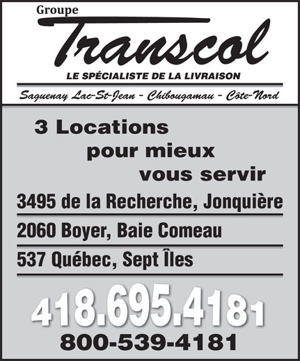 Groupe Transcol (418-695-4181) - Annonce illustrée======= - 3 Locations pour mieux vous servir 3495 de la Recherche, Jonquière 2060 Boyer, Baie Comeau 537 Québec, Sept Îles 800-539-4181