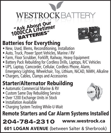 Westrock Battery & Auto Supply Ltd (204-784-2310) - Annonce illustrée======= - Custom Same Day Rebuilding Service Over 1200 Exchange Units in Stock Installation Available Charging System Testing While-U-Wait Remote Starters and Car Alarm Systems Installed www.westrock.ca 204-784-2310 601 LOGAN AVENUE (between Salter & Sherbrook) Starter/Alternator Rebuilding Automatic Commercial Marine & RV timer Ask About Our1000 CCA Lifetimer 0 CCA Life BATTERIES Batteries for Everything New, Used, Blems, Reconditioning, Installation Ask About Our100 Auto, Truck, Power Sport Vehicles, Marine / RV Farm, Floor Scrubber, Forklift, Railway, Heavy Equipment Battery Pack Rebuilding for Cordless Drills, Laptops, R/C Vehicles UPS, Laptop, Camcorder, Cellular, Cordless Phone, Alarm, Emergency Lighting, Wheelchair, Toy, Lithium, NiCAD, NiMH, Alkaline Chargers, Cables, Clamps and Accessories