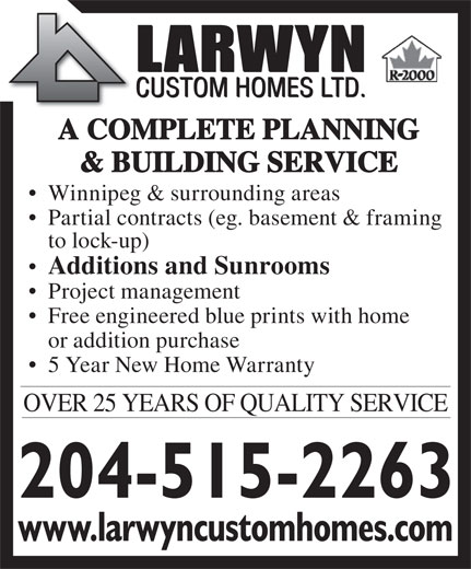 Larwyn Custom Homes Ltd (204-256-6770) - Annonce illustrée======= - Winnipeg & surrounding areas Partial contracts (eg. basement & framing to lock-up) Additions and Sunrooms Project management Free engineered blue prints with home or addition purchase 5 Year New Home Warranty OVER 25 YEARS OF QUALITY SERVICE www.larwyncustomhomes.com A COMPLETE PLANNING & BUILDING SERVICE