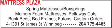 Mattress Plaza (204-775-4465) - Display Ad - Spring Mattresses/Boxsprings Memory Foam Mattresses, Rollaway Cots Bunk Beds, Bed Frames, Futons, Custom Orders Spring Mattresses/Boxsprings Memory Foam Mattresses, Rollaway Cots Bunk Beds, Bed Frames, Futons, Custom Orders