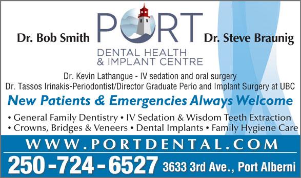 Port Dental Health Centre (250-724-6527) - Display Ad - 3633 3rd Ave., Port Alberni 250 -724 - 6527 Dr. Steve Braunig Dr. Bob Smith WWW.PORTDENTAL.COM Dr. Kevin Lathangue - IV sedation and oral surgery Dr. Tassos Irinakis-Periodontist/Director Graduate Perio and Implant Surgery at UBC New Patients & Emergencies Always Welcomeg General Family Dentistry  IV Sedation & Wisdom Teeth Extraction Crowns, Bridges & Veneers  Dental Implants  Family Hygiene Care