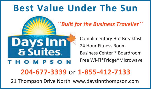 Days Inn (204-778-6000) - Display Ad - Best Value Under The Sun `` Built for the Business Traveller`` Complimentary Hot Breakfast 24 Hour Fitness Room Business Center * Boardroom Free Wi-Fi*Fridge*Microwave 1-855-412-7133 21 Thompson Drive North  www.daysinnthompson.com 204-677-3339 or