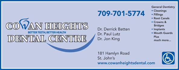 Cowan Heights Dental Centre (709-364-2654) - Display Ad - Plus Dr. Jon King much more... 181 Hamlyn Road St. John s www.cowanheightsdental.com Dr. Paul Lutz Implants Dr. Derrick Batten Mouth Guards General Dentistry Cleanings Fillings 709-701-5774 Root Canals Crowns & Bridges