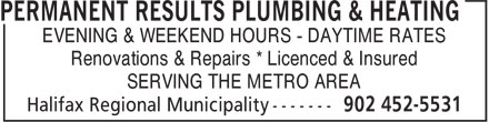 Permanent Results Plumbing & Heating Limited (902-452-5531) - Display Ad - SERVING THE METRO AREA Renovations & Repairs * Licenced & Insured EVENING & WEEKEND HOURS - DAYTIME RATES