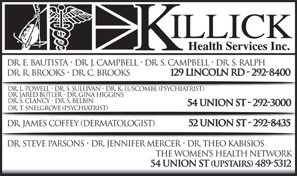 Killick Health Services Inc Lynken Building (709-292-8400) - Display Ad - Dr. E. Bautista   Dr. J. Campbell   Dr. S. Campbell   Dr. S. Ralph Dr. R. Brooks   Dr. C. Brooks 129 Lincoln Rd - 292-8400 Dr. L. Powell   Dr. S. Sullivan   Dr. K. Luscombe (Psychiatrist) Dr. Jared Butler   Dr. Gina Higgins Dr. S. Clancy   Dr. S. Belbin 54 Union St - 292-3000 Dr. T. Snelgrove (psychiatrist) Dr. James Coffey (DerMAtologist) 52 Union St - 292-8435 Dr. Steve Parsons   Dr. Jennifer Mercer   Dr. Theo Kabisios The Women s Health Network 54 Union St (upstairs) 489-5312