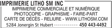 Imprimerie Litho SM Inc (450-443-4492) - Annonce illustrée======= - IMPRIMERIE LITHO SM INC IMPRIMERIE COMMERCIALE ET NUMÉRIQUE PHOTOCOPIE - GRAPHISME - FAIRE-PART CARTE DE DÉCÈS - RELIURE - WWW.LITHOSM.COM ------------ 450 443-4492 5284 Jonergin St Hubert