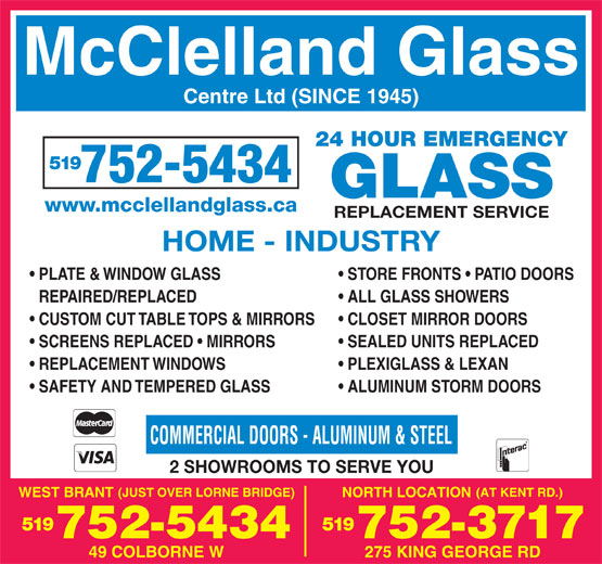 McClelland Glass Centre Ltd (519-752-5434) - Annonce illustrée======= - McClelland Glass Centre Ltd (SINCE 1945) 24 HOUR EMERGENCY 519 GLASS www.mcclellandglass.ca REPLACEMENT SERVICE HOME - INDUSTRY PLATE & WINDOW GLASS STORE FRONTS   PATIO DOORS REPAIRED/REPLACED ALL GLASS SHOWERS CUSTOM CUT TABLE TOPS & MIRRORS CLOSET MIRROR DOORS SCREENS REPLACED   MIRRORS SEALED UNITS REPLACED REPLACEMENT WINDOWS PLEXIGLASS & LEXAN SAFETY AND TEMPERED GLASS ALUMINUM STORM DOORS COMMERCIAL DOORS - ALUMINUM & STEEL 2 SHOWROOMS TO SERVE YOU 519519 752-3717752-5434