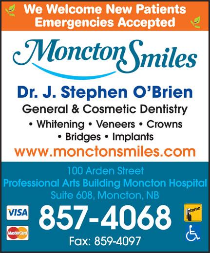 Moncton Smiles (506-857-4068) - Annonce illustrée======= - We Welcome New Patients Emergencies Accepted Dr. J. Stephen O Brien General & Cosmetic DentistryGeneral & Cosmetic Dentistry Whitening   Veneers   Crowns Bridges   Implants www.monctonsmiles.comwww.monctonsmiles.com 100 Arden Street Professional Arts Building Moncton Hospital Suite 608, Moncton, NB 857-4068 Fax: 859-4097