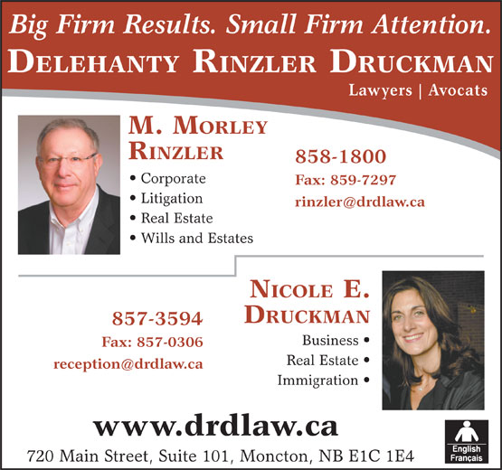 Delehanty Rinzler Druckman (506-857-3594) - Display Ad - DELEHANTY RINZLER DRUCKMAN Lawyers Avocats M. M ORLEY RINZLER 858-1800 Corporate Fax: 859-7297 Big Firm Results. Small Firm Attention. Litigation Real Estate Wills and Estates DRUCKMAN 857-3594 Business Fax: 857-0306 Real Estate Immigration www.drdlaw.ca 720 Main Street, Suite 101, Moncton, NB E1C 1E4 NICOLE E.