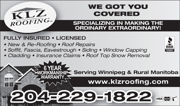 KLZ Roofing Ltd (204-229-1822) - Display Ad - WE GOT YOUWE GOT COVERED COVERE 204-229-1822 www.klzroofing.com SPECIALIZING IN MAKING THESPECIALIZING IN ORDINARY EXTRAORDINARY!ORDINARY EXTRA FULLY INSURED   LICENSED New & Re-Roofing   Roof Repairs  New & Re-Roofing   Roo Soffit, Fascia, Eavestrough   Siding   Window Capping Cladding   Insurance Claims   Roof Top Snow Removal Serving Winnipeg & Rural ManitobaServing Winnipeg &