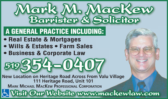 Mark Mackew Professional Corporation (519-354-0407) - Annonce illustrée======= - Mark M. MacKew Barrister & Solicitor A GENERAL PRACTICE INCLUDING: Real Estate & Mortgages Wills & Estates   Farm Sales Business & Corporate Law 519 354-0407 New Location on Heritage Road Across From Valu Village 111 Heritage Road, Unit 101 MARK MICHAEL MACKEW PROFESSIONAL CORPORATION Visit Our Website www.mackewlaw.com