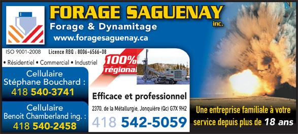 Forage Saguenay (418-542-5059) - Annonce illustrée======= - FORAGE SAGUENAYFORAGE SAGU inc. Forage & Dynamitage www.foragesaguenay.ca ISO 9001-2008ISO 9001-2008 Licence RBQ : 8006-6566-0866-08Lic Résidentiel   Commercial   Industriel régionalal Cellulaire Stéphane Bouchard : 418 Une entreprise familiale à votre Benoit Chamberland ing. : service depuis plus de 18 ans 418 542-5059 418 540-2458 540-3741 Efficace et professionnel Cellulaire 2370, de la Métallurgie, Jonquière (Qc) G7X 9H2