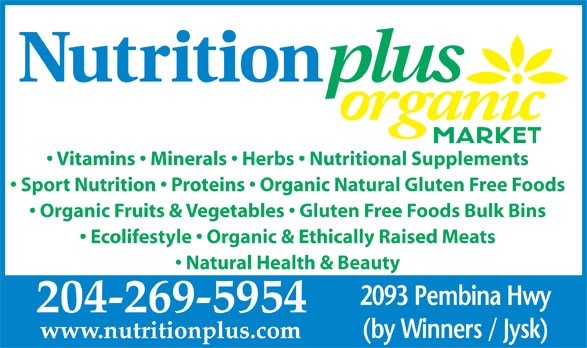 Nutrition Plus (204-269-5954) - Annonce illustrée======= - Vitamins   Minerals   Herbs   Nutritional Supplements Sport Nutrition   Proteins   Organic Natural Gluten Free Foods Organic Fruits & Vegetables   Gluten Free Foods Bulk Bins Ecolifestyle   Organic & Ethically Raised Meats Natural Health & Beauty 2093 Pembina Hwy 204-269-5954 (by Winners / Jysk) www.nutritionplus.com