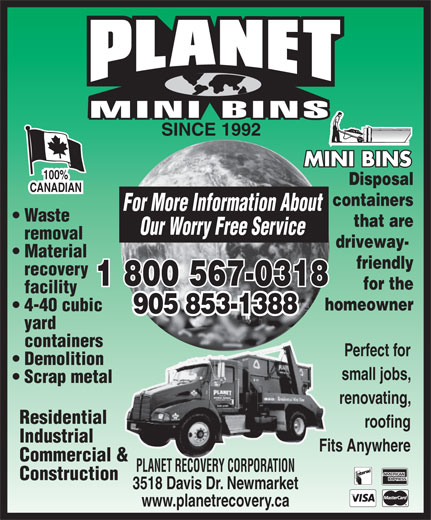 Planet Recovery Corporation (905-853-1388) - Annonce illustrée======= - SINCE 1992 100% Disposal CANADIAN containers For More Information About Waste that are Our Worry Free Service removal driveway- Material friendly recovery 1 800 567-0318 for the facility homeowner 905 853-1388 yard containers Perfect for Demolition small jobs, Scrap metal renovating, Residential roofing Industrial Fits Anywhere Commercial & PLANET RECOVERY CORPORATION Construction 3518 Davis Dr. Newmarket www.planetrecovery.ca 4-40 cubic