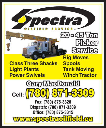 Spectra Oilfield Services (780-871-3309) - Display Ad - Service Rig Moves Class Three ShacksSpools Light Plants Tank Moving Power Swivels Winch Tractor Gary MacDonald Cell: (780) 871-3309 Fax: (780) 875-3328 Dispatch: (780) 871-3309 Office: (780) 875-3315 www.spectraoilfield.ca 20 - 45 Ton Picker