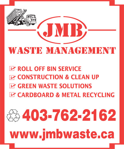 JMB Waste Management (403-762-2162) - Annonce illustrée======= - JMB Waste MANAGEMENT ROLL OFF BIN SERVICE CONSTRUCTION & CLEAN UP GREEN WASTE SOLUTIONS CARDBOARD & METAL RECYCLING 403-762-2162 www.jmbwaste.ca